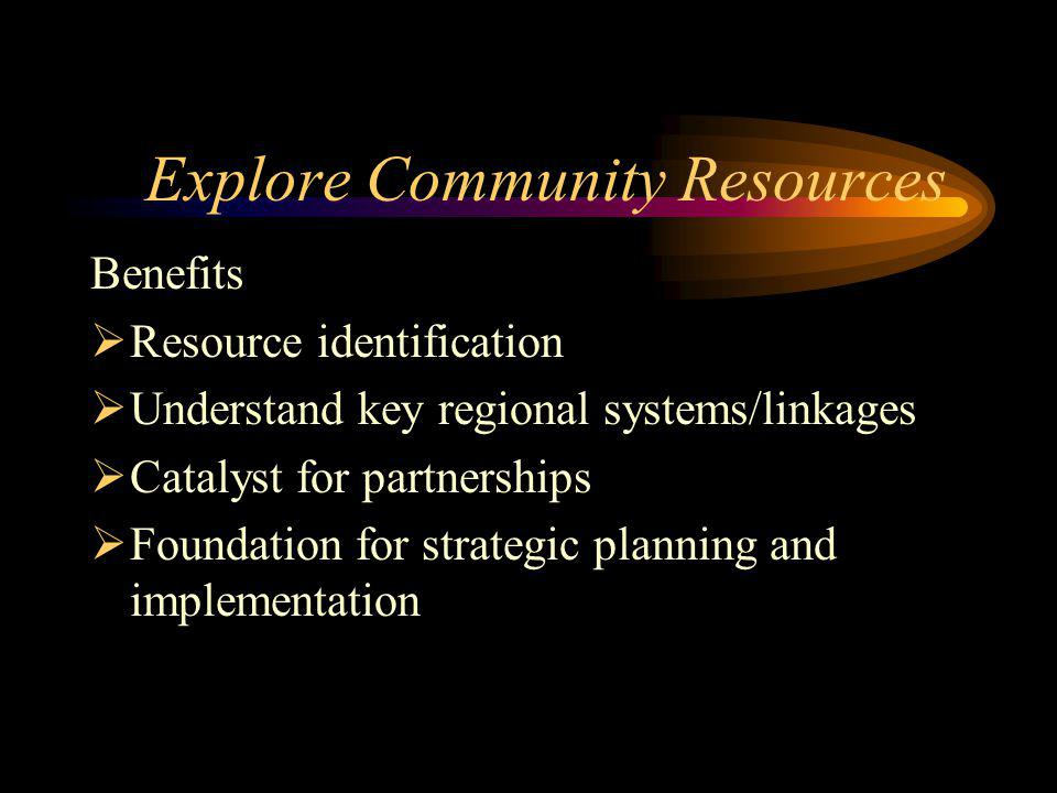 Explore Community Resources Benefits Resource identification Understand key regional systems/linkages Catalyst for partnerships Foundation for strategic planning and implementation