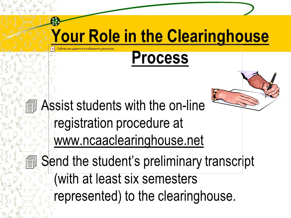 Your Role in the Clearinghouse Process 4 Assist students with the on-line registration procedure at www.ncaaclearinghouse.net 4 Send the students preliminary transcript (with at least six semesters represented) to the clearinghouse.