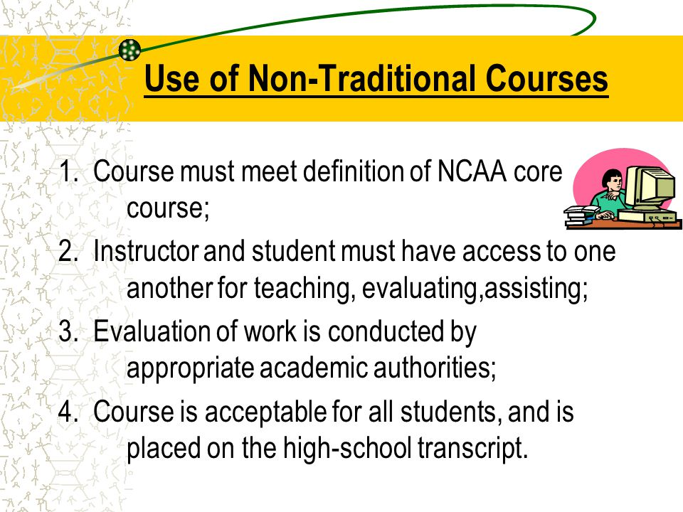 Use of Non-Traditional Courses 1. Course must meet definition of NCAA core course; 2.