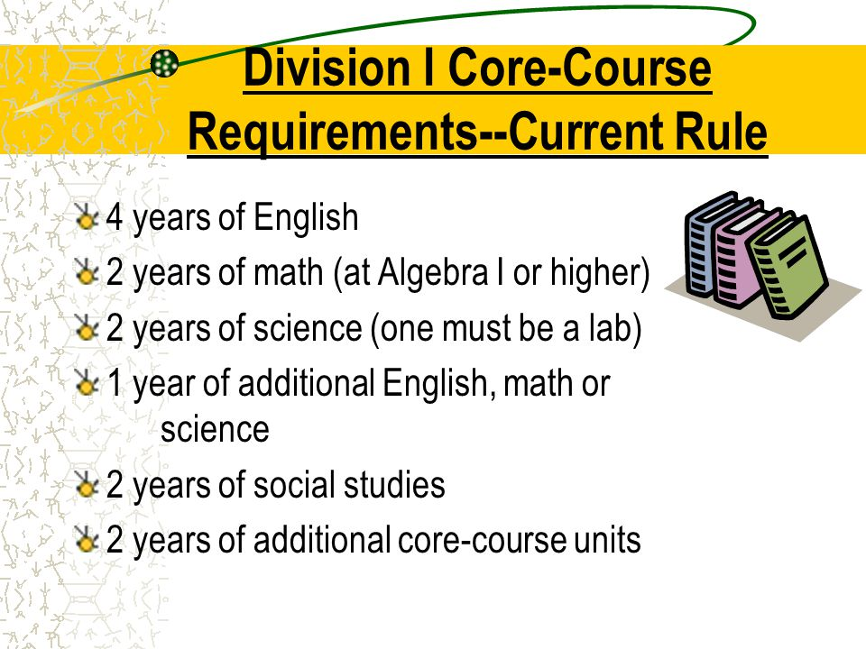Division I Core-Course Requirements--Current Rule 4 years of English 2 years of math (at Algebra I or higher) 2 years of science (one must be a lab) 1 year of additional English, math or science 2 years of social studies 2 years of additional core-course units