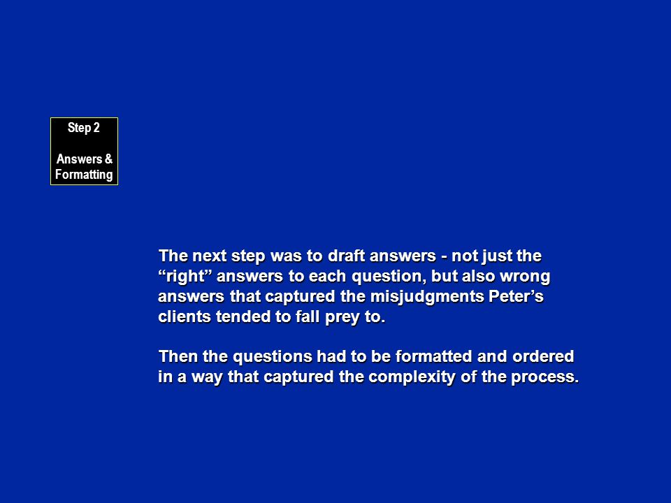The next step was to draft answers - not just the right answers to each question, but also wrong answers that captured the misjudgments Peters clients tended to fall prey to.
