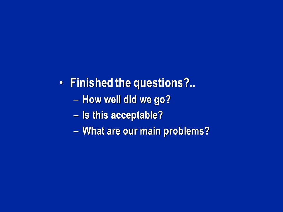 Finished the questions?.. Finished the questions?.. – How well did we go? – Is this acceptable? – What are our main problems?