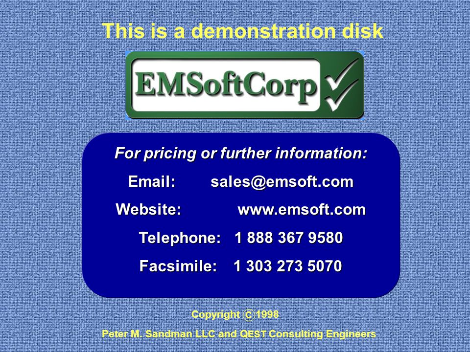 This is a demonstration disk Copyright 1998 C Peter M. Sandman LLC and Q EST Consulting Engineers For pricing or further information: Email: sales@ems