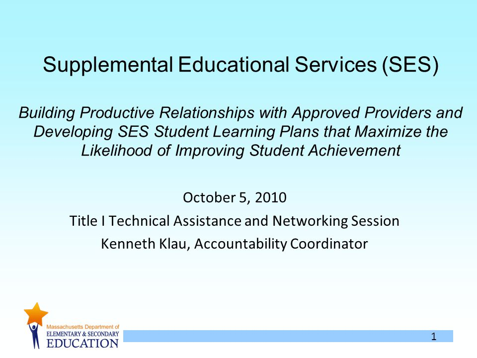 1 Supplemental Educational Services (SES) Building Productive Relationships with Approved Providers and Developing SES Student Learning Plans that Maximize the Likelihood of Improving Student Achievement October 5, 2010 Title I Technical Assistance and Networking Session Kenneth Klau, Accountability Coordinator