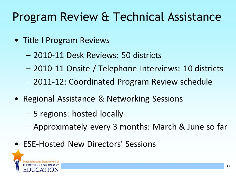 10 Program Review & Technical Assistance Title I Program Reviews –2010-11 Desk Reviews: 50 districts –2010-11 Onsite / Telephone Interviews: 10 districts –2011-12: Coordinated Program Review schedule Regional Assistance & Networking Sessions –5 regions: hosted locally –Approximately every 3 months: March & June so far ESE-Hosted New Directors Sessions