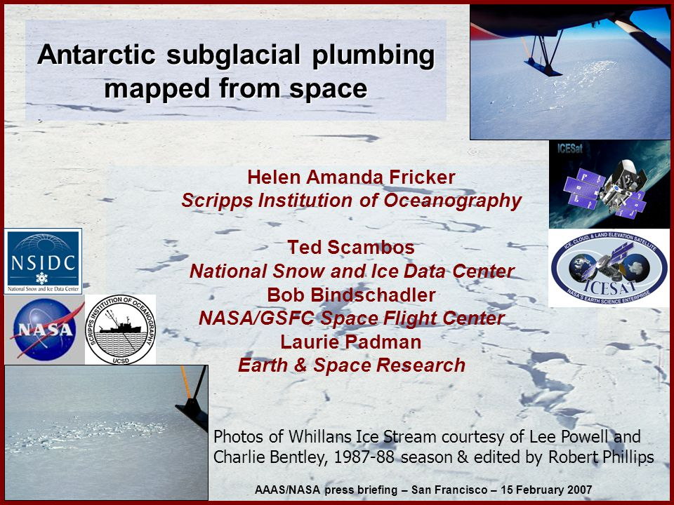 Helen Amanda Fricker Scripps Institution of Oceanography Ted Scambos National Snow and Ice Data Center Bob Bindschadler NASA/GSFC Space Flight Center Laurie Padman Earth & Space Research Photos of Whillans Ice Stream courtesy of Lee Powell and Charlie Bentley, 1987-88 season & edited by Robert Phillips AAAS/NASA press briefing – San Francisco – 15 February 2007 Antarctic subglacial plumbing mapped from space