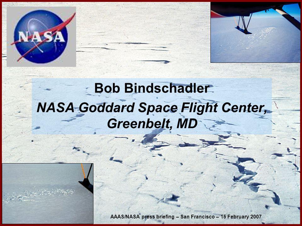Bob Bindschadler NASA Goddard Space Flight Center, Greenbelt, MD AAAS/NASA press briefing – San Francisco – 15 February 2007