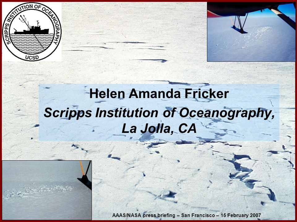 Helen Amanda Fricker Scripps Institution of Oceanography, La Jolla, CA AAAS/NASA press briefing – San Francisco – 15 February 2007