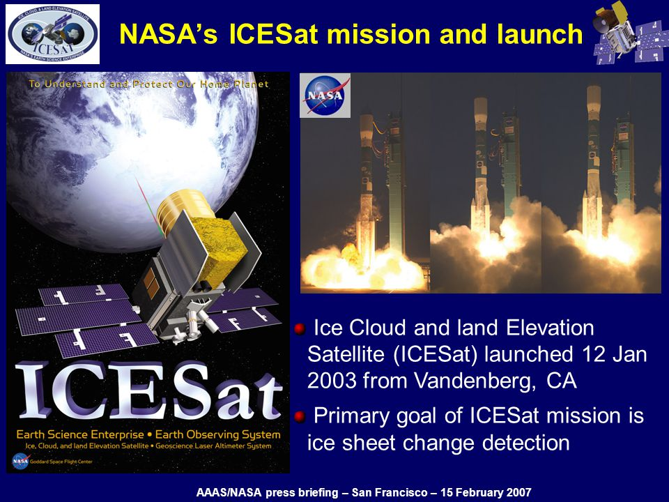 NASAs ICESat mission and launch Ice Cloud and land Elevation Satellite (ICESat) launched 12 Jan 2003 from Vandenberg, CA Primary goal of ICESat mission is ice sheet change detection AAAS/NASA press briefing – San Francisco – 15 February 2007