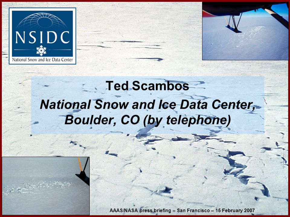 Ted Scambos National Snow and Ice Data Center, Boulder, CO (by telephone) AAAS/NASA press briefing – San Francisco – 15 February 2007