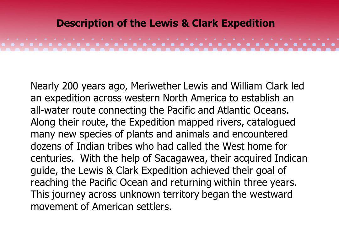 Description of the Lewis & Clark Expedition Nearly 200 years ago, Meriwether Lewis and William Clark led an expedition across western North America to