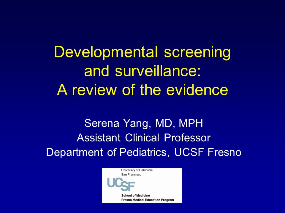 Developmental screening and surveillance: A review of the evidence Serena Yang, MD, MPH Assistant Clinical Professor Department of Pediatrics, UCSF Fr