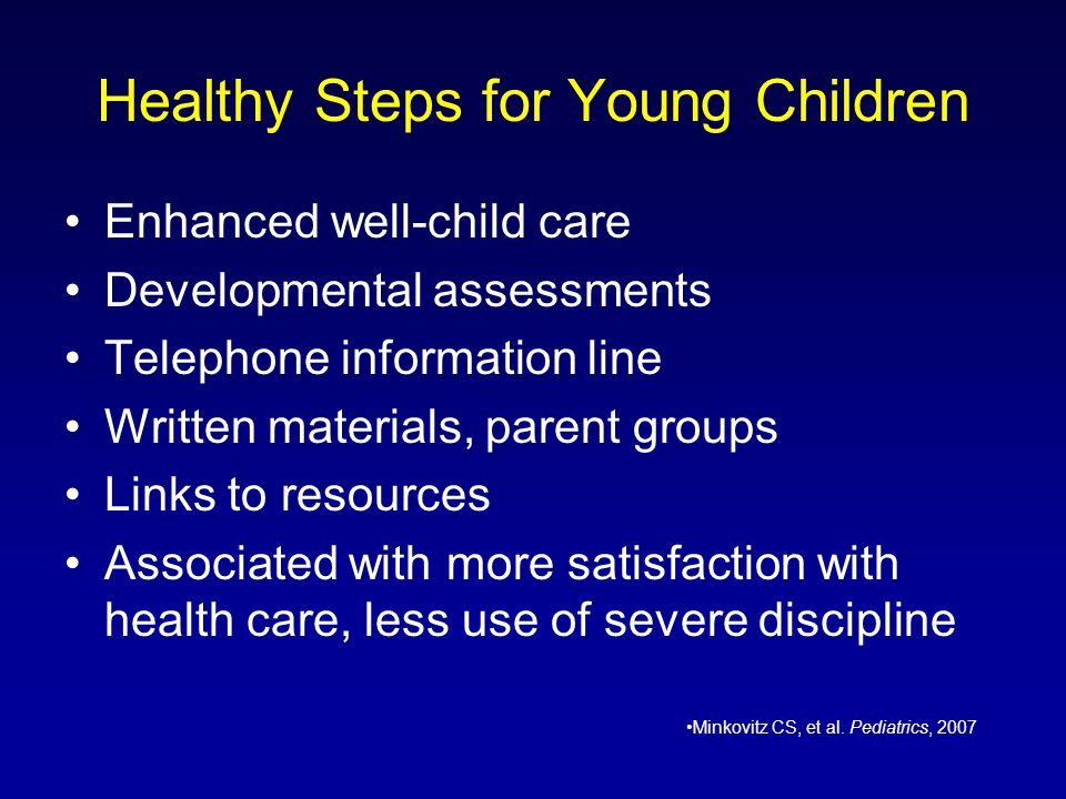 Healthy Steps for Young Children Enhanced well-child care Developmental assessments Telephone information line Written materials, parent groups Links