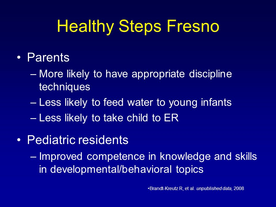 Healthy Steps Fresno Parents –More likely to have appropriate discipline techniques –Less likely to feed water to young infants –Less likely to take c
