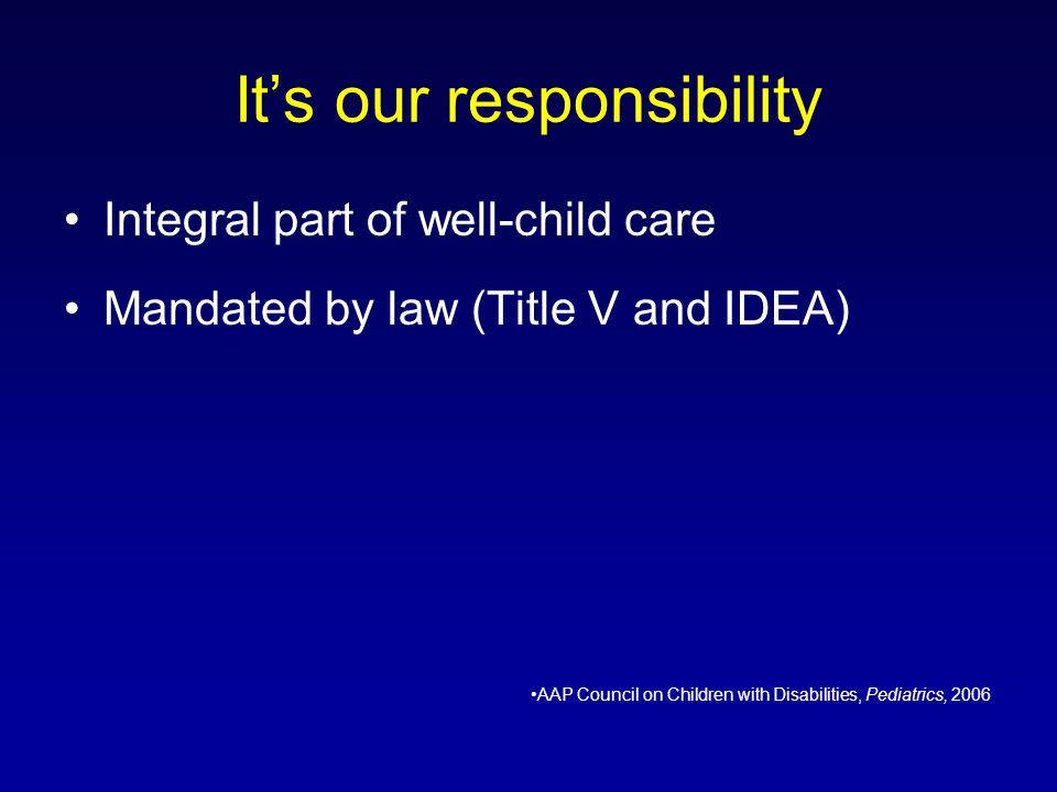 Its our responsibility Integral part of well-child care Mandated by law (Title V and IDEA) AAP Council on Children with Disabilities, Pediatrics, 2006
