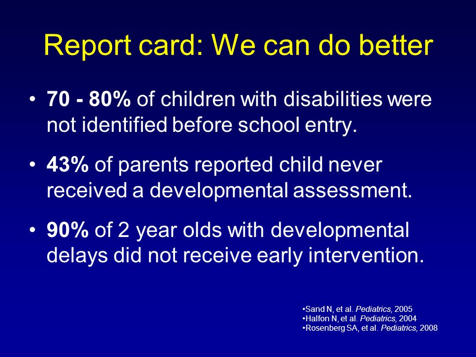 Report card: We can do better 70 - 80% of children with disabilities were not identified before school entry. 43% of parents reported child never rece