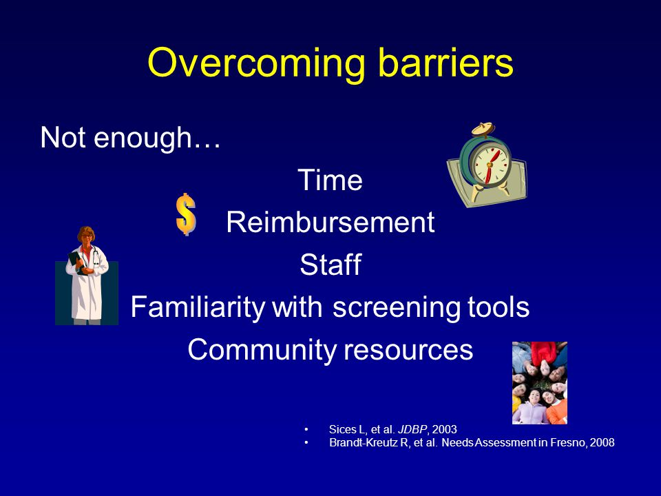 Overcoming barriers Not enough… Time Reimbursement Staff Familiarity with screening tools Community resources Sices L, et al. JDBP, 2003 Brandt-Kreutz