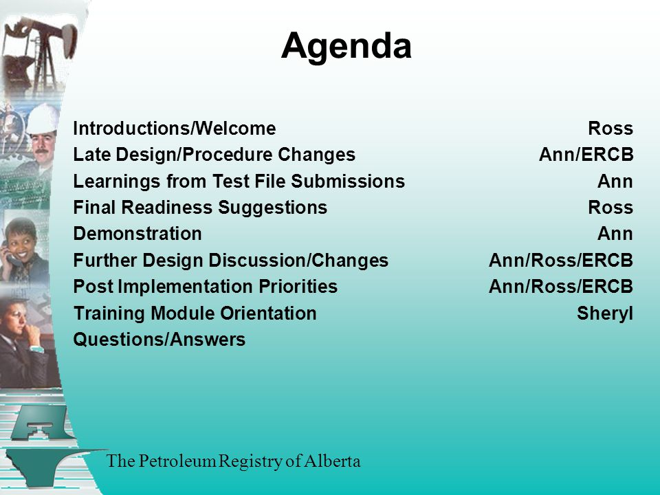 The Petroleum Registry of Alberta Agenda Introductions/WelcomeRoss Late Design/Procedure ChangesAnn/ERCB Learnings from Test File SubmissionsAnn Final Readiness Suggestions Ross DemonstrationAnn Further Design Discussion/Changes Ann/Ross/ERCB Post Implementation PrioritiesAnn/Ross/ERCB Training Module OrientationSheryl Questions/Answers