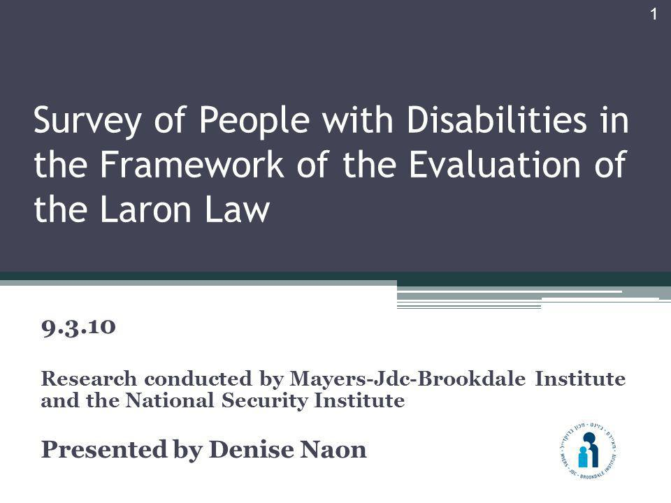 Survey of People with Disabilities in the Framework of the Evaluation of the Laron Law 9.3.10 Research conducted by Mayers-Jdc-Brookdale Institute and the National Security Institute Presented by Denise Naon 1