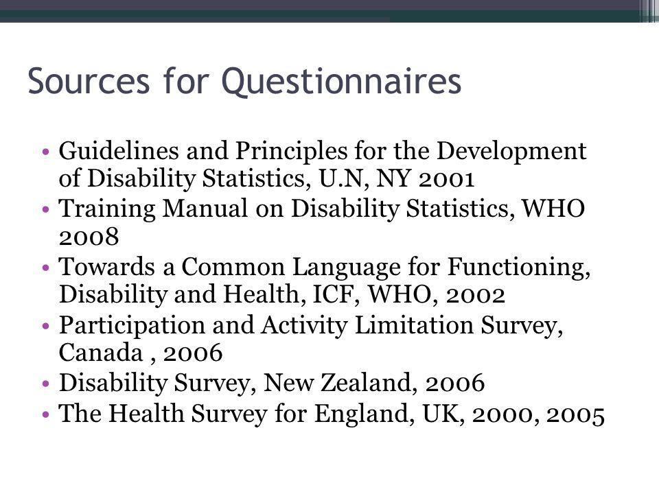 Sources for Questionnaires Guidelines and Principles for the Development of Disability Statistics, U.N, NY 2001 Training Manual on Disability Statistics, WHO 2008 Towards a Common Language for Functioning, Disability and Health, ICF, WHO, 2002 Participation and Activity Limitation Survey, Canada, 2006 Disability Survey, New Zealand, 2006 The Health Survey for England, UK, 2000, 2005