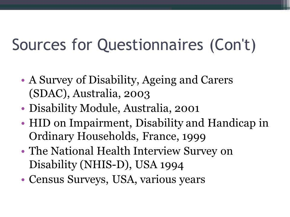 Sources for Questionnaires (Con t) A Survey of Disability, Ageing and Carers (SDAC), Australia, 2003 Disability Module, Australia, 2001 HID on Impairment, Disability and Handicap in Ordinary Households, France, 1999 The National Health Interview Survey on Disability (NHIS-D), USA 1994 Census Surveys, USA, various years