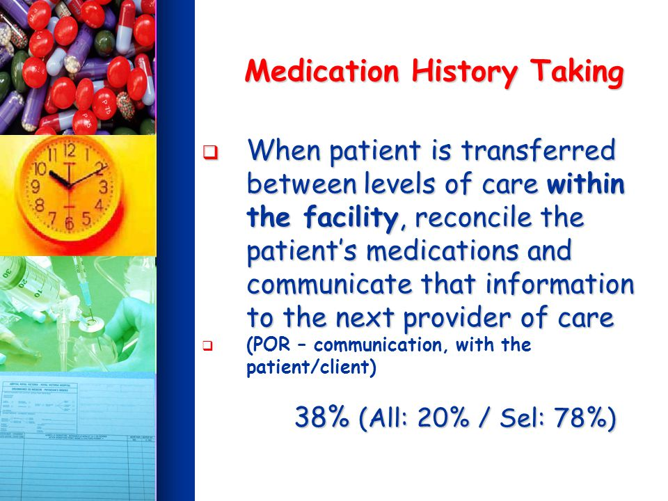 Medication History Taking When patient is transferred between levels of care within the facility, reconcile the patients medications and communicate that information to the next provider of care When patient is transferred between levels of care within the facility, reconcile the patients medications and communicate that information to the next provider of care (POR – communication, with the patient/client) 38% (All: 20% / Sel: 78%) 38% (All: 20% / Sel: 78%)