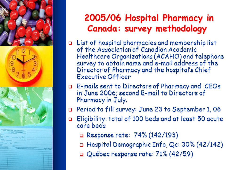 2005/06 Hospital Pharmacy in Canada: survey methodology 2005/06 Hospital Pharmacy in Canada: survey methodology List of hospital pharmacies and membership list of the Association of Canadian Academic Healthcare Organizations (ACAHO) and telephone survey to obtain name and e-mail address of the Director of Pharmacy and the hospitals Chief Executive Officer List of hospital pharmacies and membership list of the Association of Canadian Academic Healthcare Organizations (ACAHO) and telephone survey to obtain name and e-mail address of the Director of Pharmacy and the hospitals Chief Executive Officer E-mails sent to Directors of Pharmacy and CEOs in June 2006; second E-mail to Directors of Pharmacy in July.