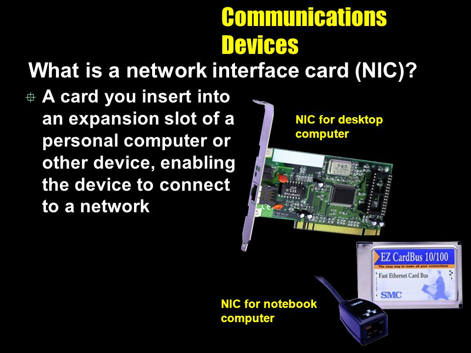 Communications Devices What is a network interface card (NIC)? A card you insert into an expansion slot of a personal computer or other device, enabli