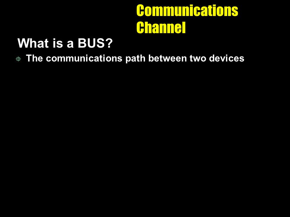 Communications Channel What is a BUS? The communications path between two devices