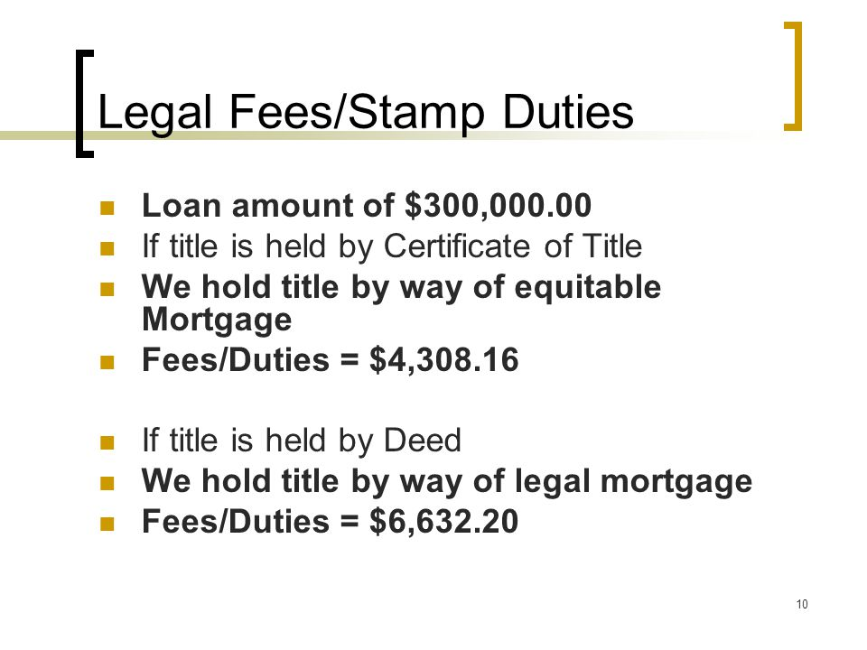 10 Legal Fees/Stamp Duties Loan amount of $300,000.00 If title is held by Certificate of Title We hold title by way of equitable Mortgage Fees/Duties = $4,308.16 If title is held by Deed We hold title by way of legal mortgage Fees/Duties = $6,632.20