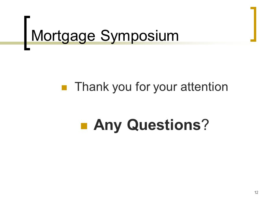 12 Mortgage Symposium Thank you for your attention Any Questions