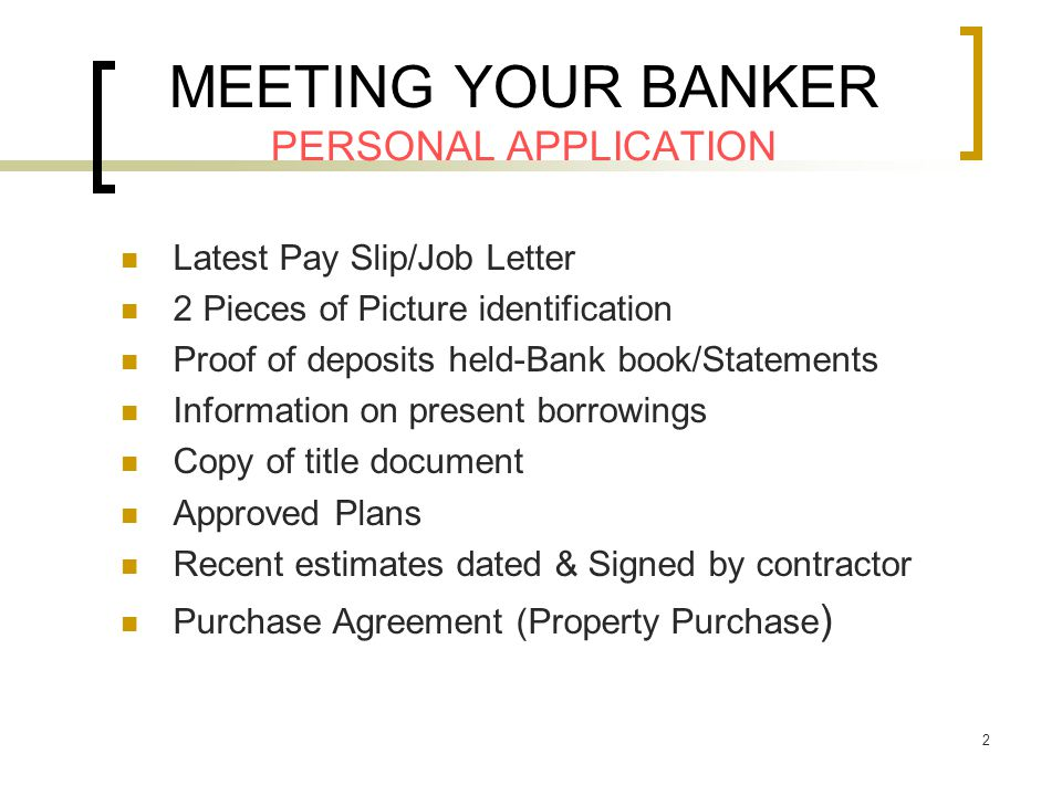 2 MEETING YOUR BANKER PERSONAL APPLICATION Latest Pay Slip/Job Letter 2 Pieces of Picture identification Proof of deposits held-Bank book/Statements Information on present borrowings Copy of title document Approved Plans Recent estimates dated & Signed by contractor Purchase Agreement (Property Purchase )