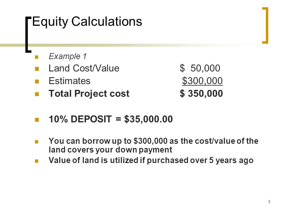 5 Equity Calculations Example 1 Land Cost/Value $ 50,000 Estimates $300,000 Total Project cost $ 350,000 10% DEPOSIT = $35,000.00 You can borrow up to $300,000 as the cost/value of the land covers your down payment Value of land is utilized if purchased over 5 years ago