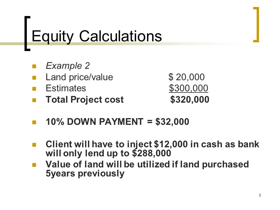 6 Equity Calculations Example 2 Land price/value $ 20,000 Estimates $300,000 Total Project cost $320,000 10% DOWN PAYMENT = $32,000 Client will have to inject $12,000 in cash as bank will only lend up to $288,000 Value of land will be utilized if land purchased 5years previously