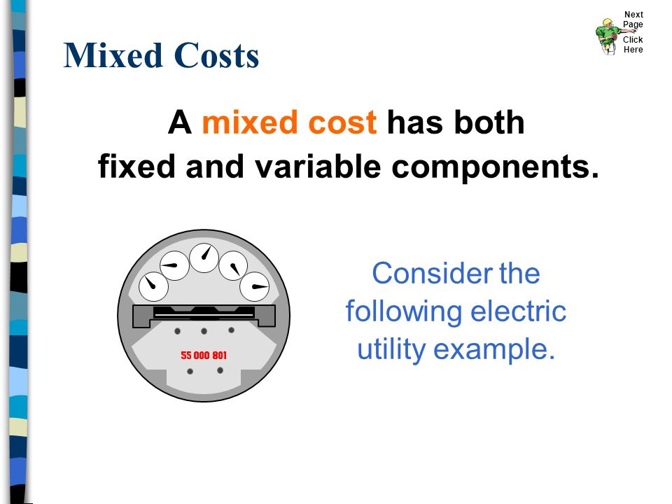 A mixed cost has both fixed and variable components. Mixed Costs Consider the following electric utility example. Next Page Click Here