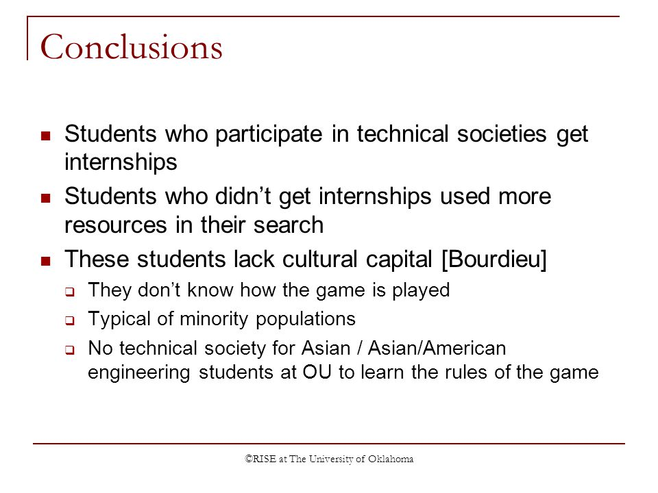 ©RISE at The University of Oklahoma Conclusions Students who participate in technical societies get internships Students who didnt get internships used more resources in their search These students lack cultural capital [Bourdieu] They dont know how the game is played Typical of minority populations No technical society for Asian / Asian/American engineering students at OU to learn the rules of the game