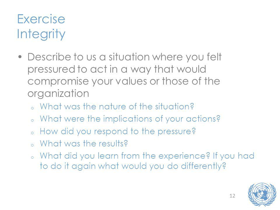 12 Exercise Integrity Describe to us a situation where you felt pressured to act in a way that would compromise your values or those of the organization o What was the nature of the situation.