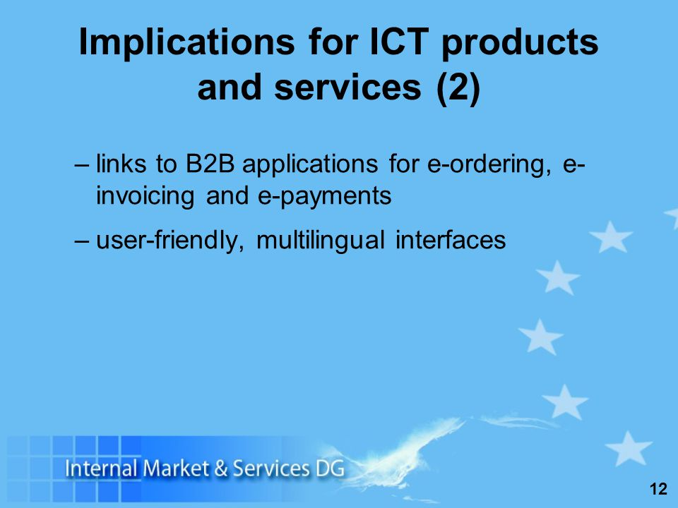 12 Implications for ICT products and services (2) –links to B2B applications for e-ordering, e- invoicing and e-payments –user-friendly, multilingual