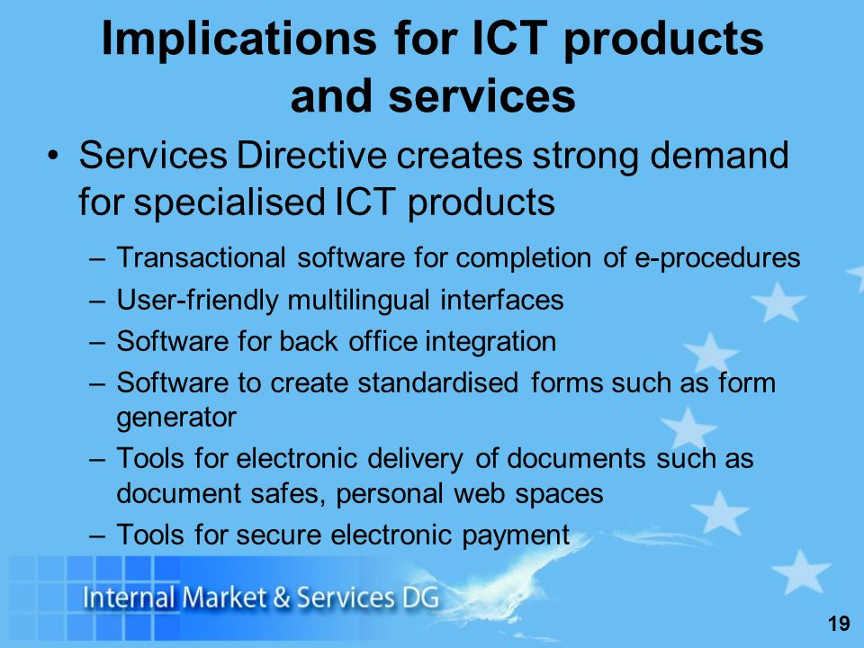 19 Implications for ICT products and services Services Directive creates strong demand for specialised ICT products –Transactional software for comple