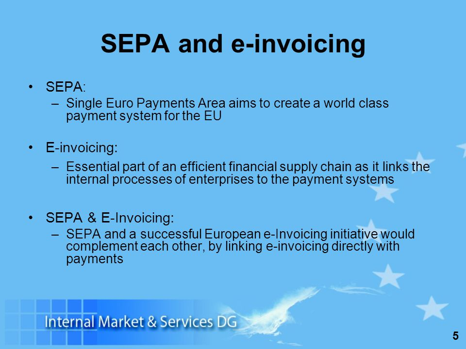 5 SEPA and e-invoicing SEPA : –Single Euro Payments Area aims to create a world class payment system for the EU E-invoicing: –Essential part of an eff