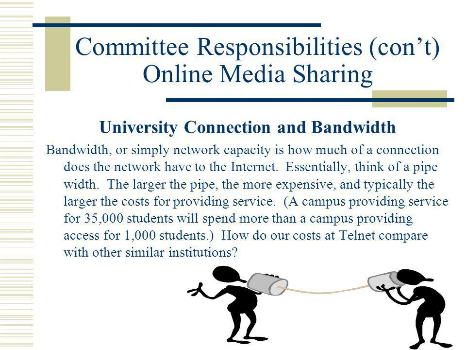 Committee Responsibilities (cont) Online Media Sharing University Connection and Bandwidth Bandwidth, or simply network capacity is how much of a connection does the network have to the Internet.