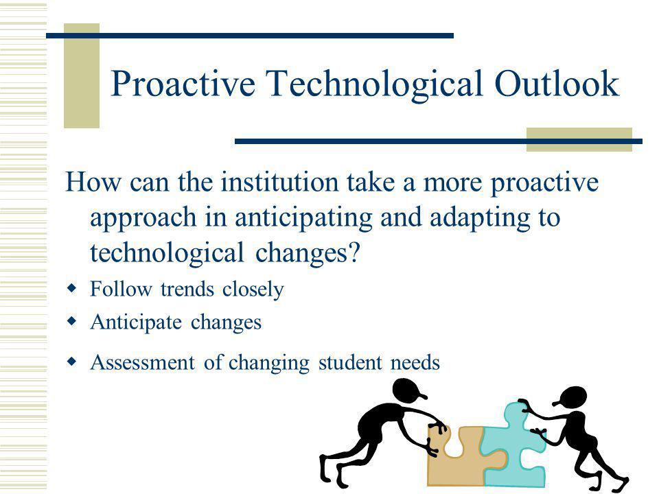 Proactive Technological Outlook How can the institution take a more proactive approach in anticipating and adapting to technological changes.