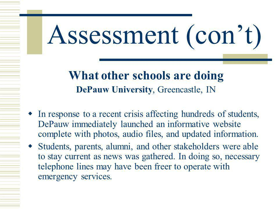Assessment (cont) What other schools are doing DePauw University, Greencastle, IN In response to a recent crisis affecting hundreds of students, DePauw immediately launched an informative website complete with photos, audio files, and updated information.