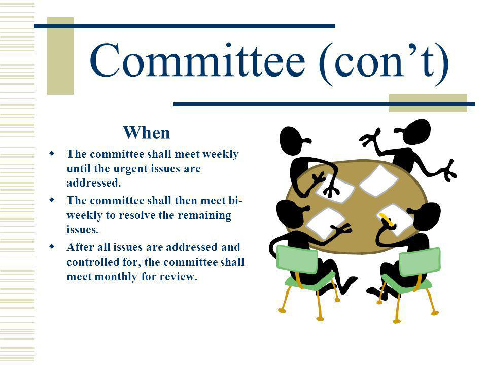 Committee (cont) When The committee shall meet weekly until the urgent issues are addressed.