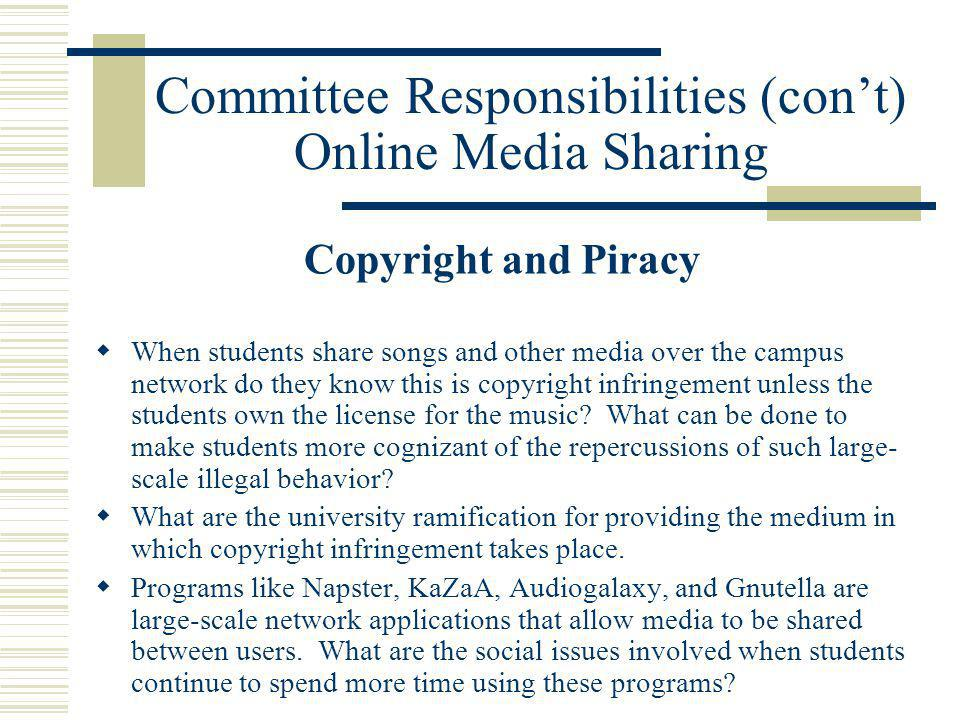 Committee Responsibilities (cont) Online Media Sharing Copyright and Piracy When students share songs and other media over the campus network do they know this is copyright infringement unless the students own the license for the music.
