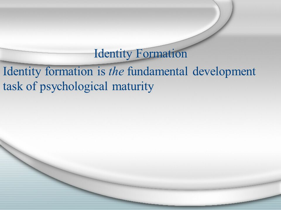 Identity Formation Identity formation is the fundamental development task of psychological maturity Identity Formation Identity formation is the funda