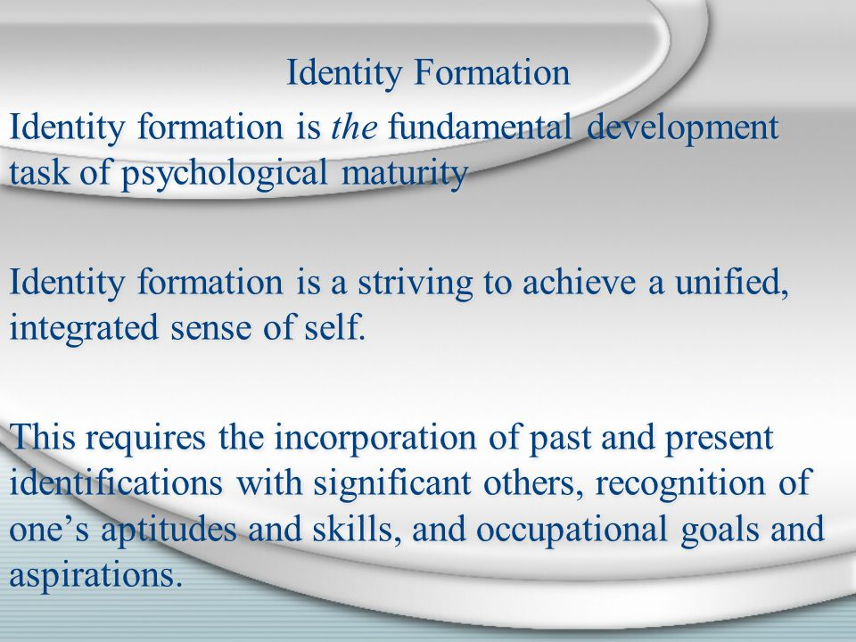 Identity Formation Identity formation is the fundamental development task of psychological maturity Identity formation is a striving to achieve a unif