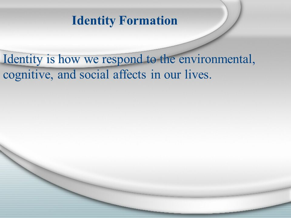 Identity is how we respond to the environmental, cognitive, and social affects in our lives.