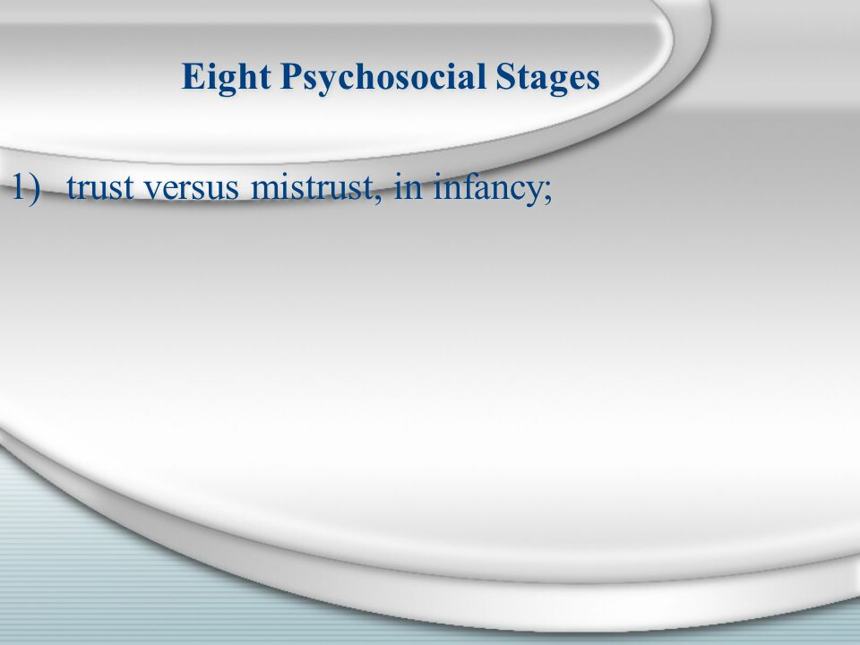 Eight Psychosocial Stages 1)trust versus mistrust, in infancy; Eight Psychosocial Stages 1)trust versus mistrust, in infancy;