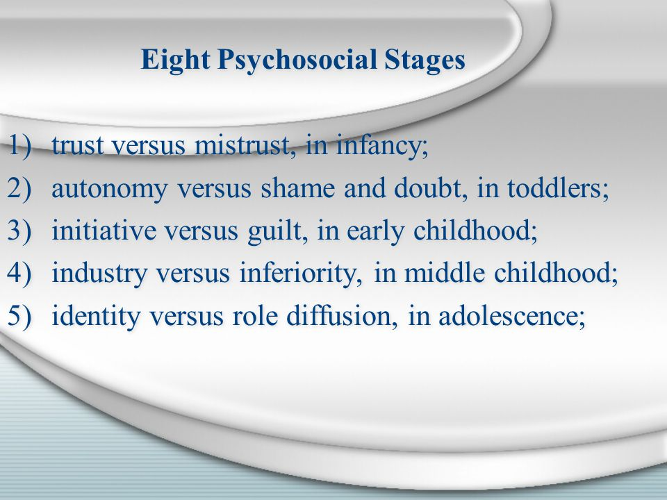 Eight Psychosocial Stages 1)trust versus mistrust, in infancy; 2)autonomy versus shame and doubt, in toddlers; 3)initiative versus guilt, in early chi